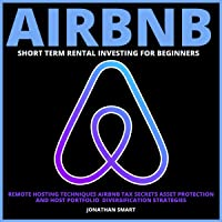 Airbnb Short Term Rental Investing for Beginners: Remote Hosting Techniques, Airbnb Tax Secrets, Asset Protection and…