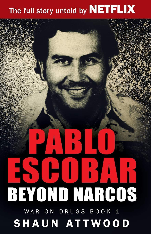 Pablo Escobar: Beyond Narcos (War on Drugs): Shaun Attwood ...