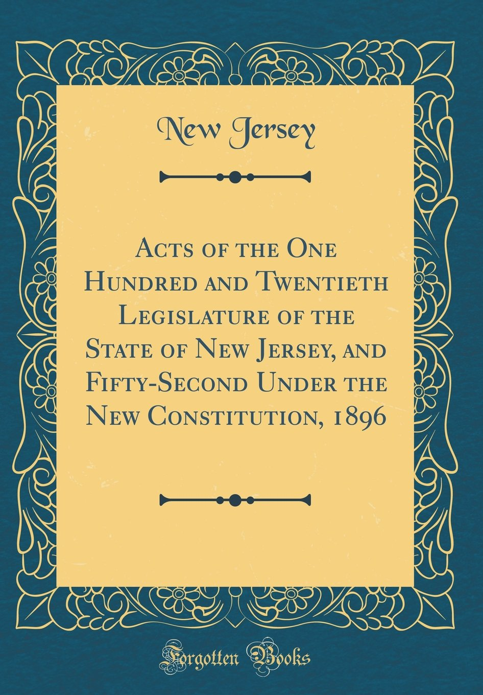 Acts of the One Hundred and Twentieth Legislature of the State of New Jersey, and Fifty-Second Under the New Constitution, 1896 (Classic Reprint) pdf