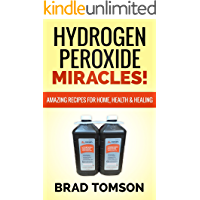 Hydrogen Peroxide Miracles: Amazing Recipes For Home, Health & Healing (100% Safe & Powerful Recipes!)