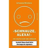 Schnauze, Alexa!: Ich kaufe nicht bei Amazon, Vorsicht! Dieses Buch liefert überzeugende Argumente