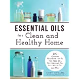 Essential Oils for a Clean and Healthy Home: 200+ Amazing Household Uses for Tea Tree Oil, Peppermint Oil, Lavender Oil, and