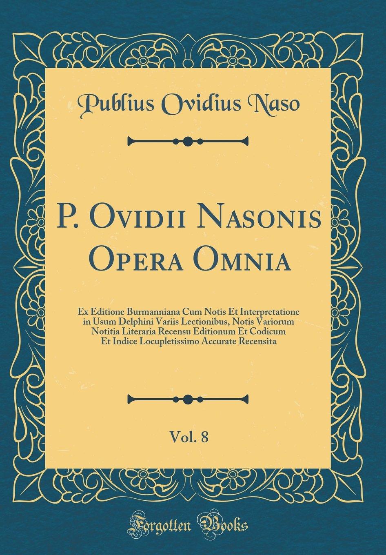 Read Online P. Ovidii Nasonis Opera Omnia, Vol. 8: Ex Editione Burmanniana Cum Notis Et Interpretatione in Usum Delphini Variis Lectionibus, Notis Variorum ... Recensita (Classic Reprint) (Latin Edition) pdf epub