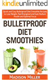 Bulletproof Diet Smoothies: Quick and Easy Bulletproof Diet Smoothie Recipes to Lose Weight, Feel Energized and Gain Radiant Health and Optimal Focus