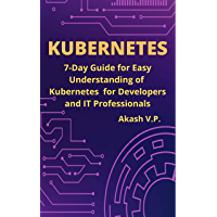 Kubernetes: 7-Day Guide for Easy Understanding of Kubernetes for Developers and IT Professionals (DevOps Technology…