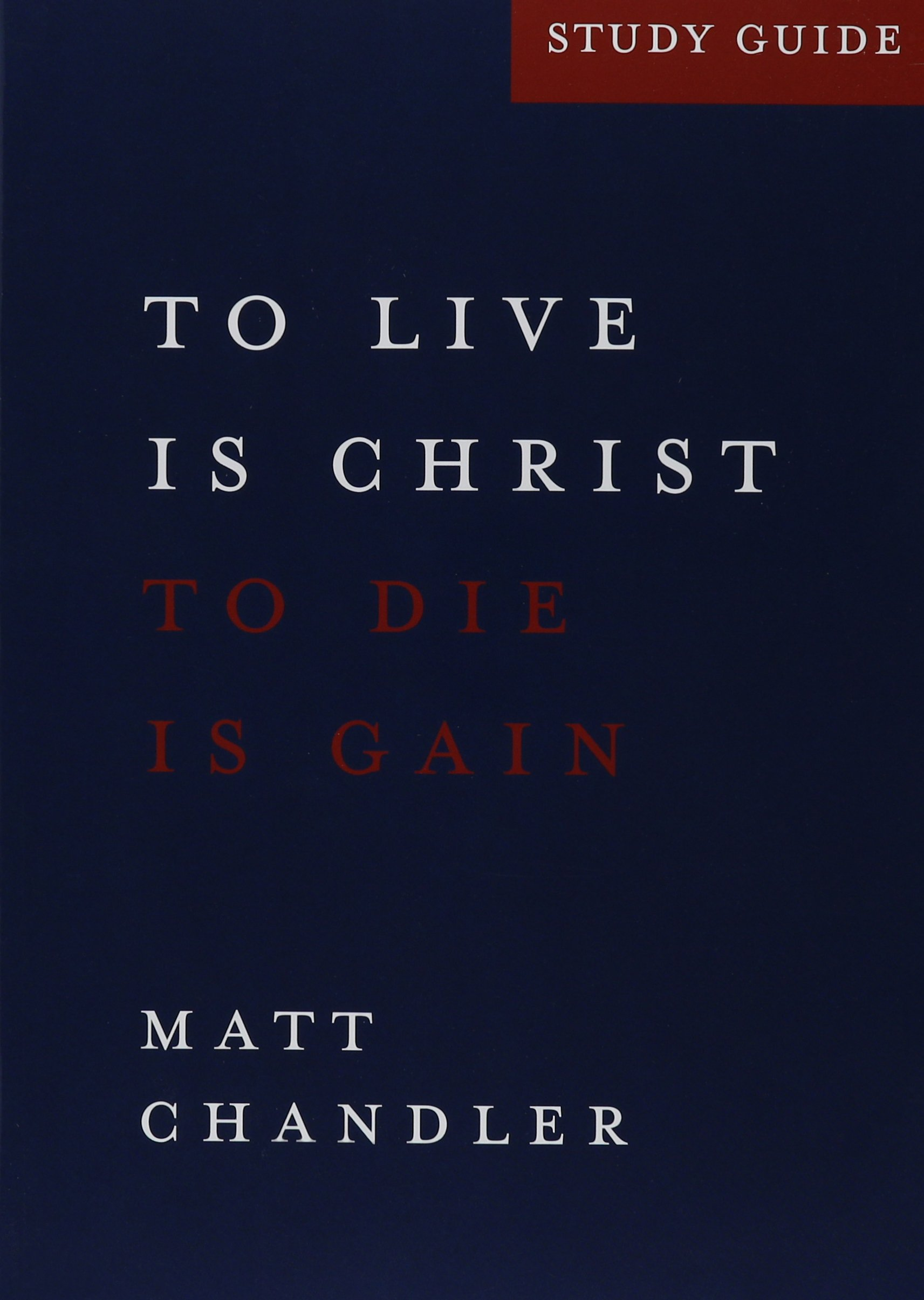 Philippians study guide to live is christ and to die is gain philippians study guide to live is christ and to die is gain matt chandler 9781928828365 amazon books xflitez Gallery