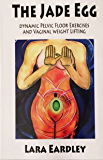 The Jade Egg: Dynamic Pelvic Floor Exercises and Vaginal Weight Lifting Techniques - Comprehensive Instructions over 20 internal exercises explained. (English Edition)