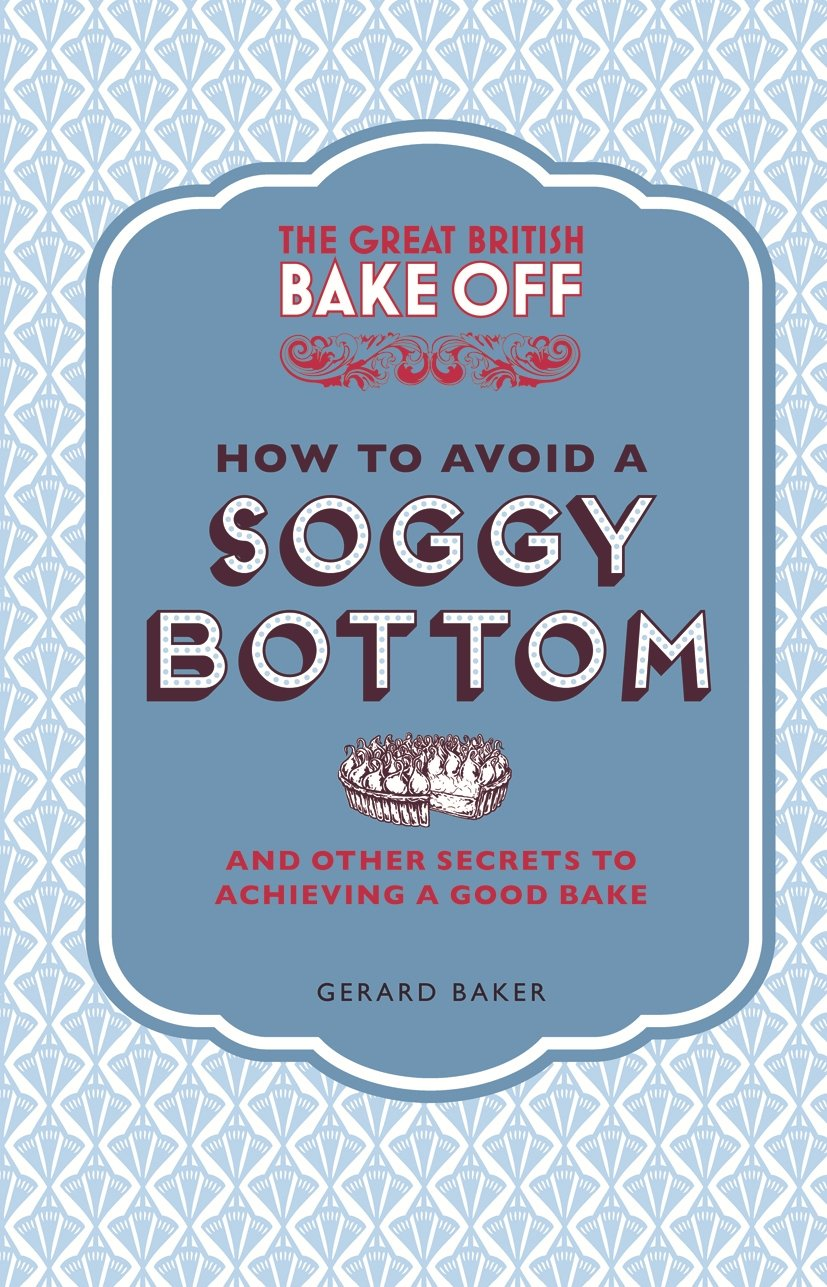 The Great British Bake Off: How to Avoid a Soggy Bottom and Other ...