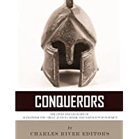 Conquerors: The Lives and Legacies of Alexander the Great, Julius Caesar, and Napoleon Bonaparte