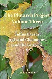The Plutarch Project Volume Three: Julius Caesar, Agis and Cleomenes, and the Gracchi (Volume 3)