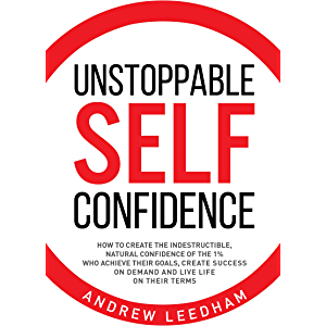 Unstoppable Self Confidence: How to create the indestructible, natural confidence of the 1% who achieve their goals…