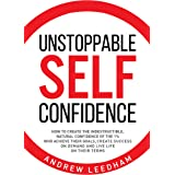 Unstoppable Self Confidence: How to create the indestructible, natural confidence of the 1% who achieve their goals, create s