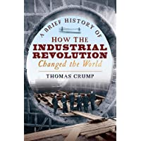 A Brief History of How the Industrial Revolution Changed the World (Brief Histories)