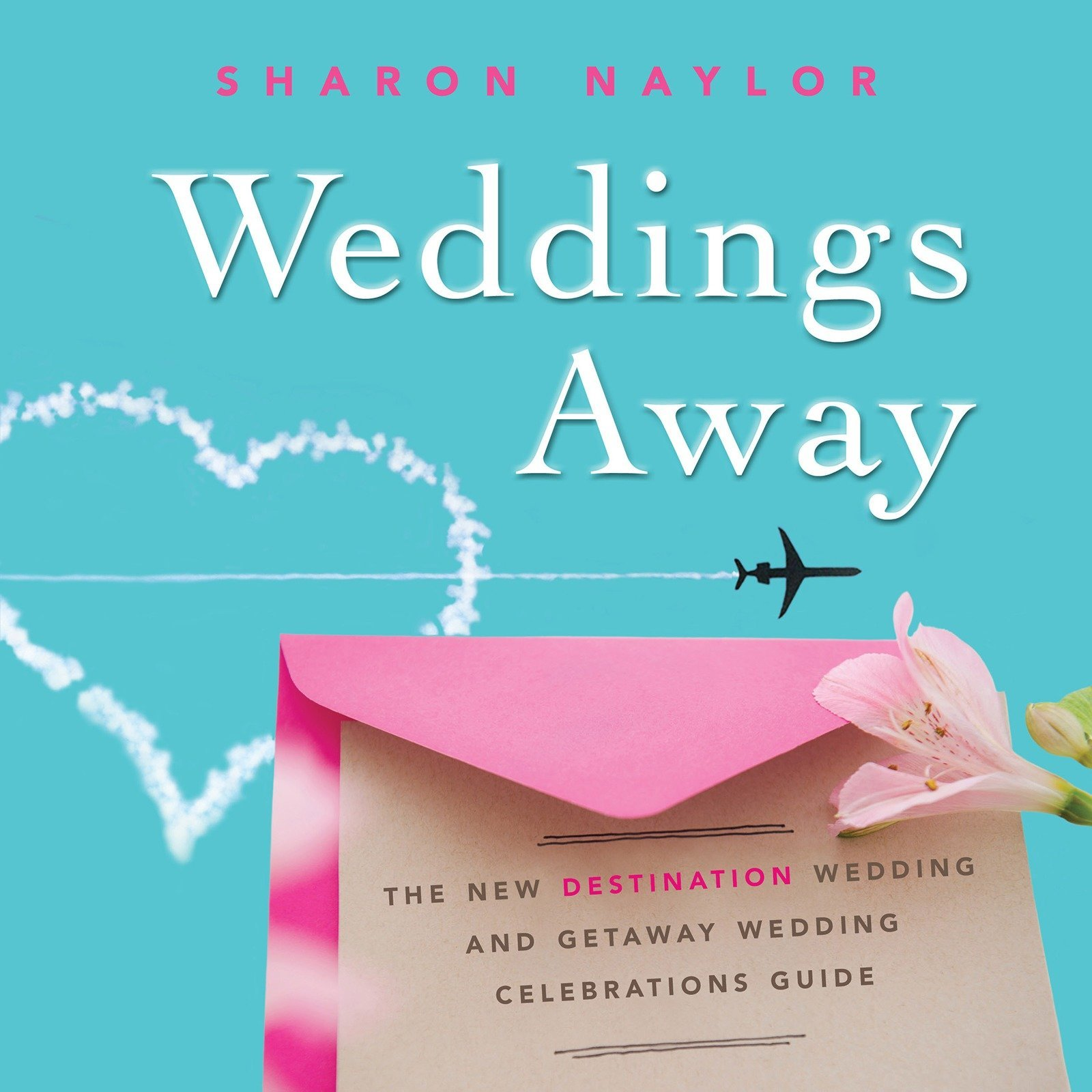 Weddings Away: The New Destination Wedding and Getaway Wedding Celebrations Guide