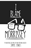I Blame Morrissey: My Adventures with Indie-Pop and Emotional Disaster