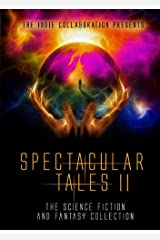 Spectacular Tales 2: The Science Fiction and Fantasy Collection (The Indie Collaboration Presents Book 10) Kindle Edition