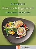 TEUBNER Handbuch Vegetarisch: Zutaten - Küchenpraxis - Rezepte (Teubner Handbücher)
