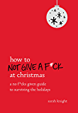 How to Not Give a F*ck at Christmas: A No F*cks Given Guide to Surviving the Holidays