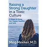 Raising a Strong Daughter in a Toxic Culture: 11 Steps to Keep Her Happy, Healthy, and Safe