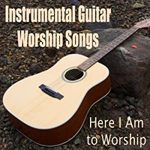 Instrumental Guitar Worship Songs - Here I Am to Worship