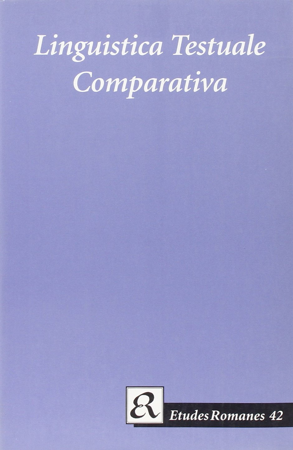 Linguistica Testuale Comparativa - In Memoriam Maria-Elisabeth Conte (Etudes Romanes, 42) by Paul & Co Pub Consortium