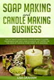 SOAP MAKING AND CANDLE MAKING BUSINESS: The Ultimate Guide Book For Beginners To Learn Homemade Soap And Candle Making. Get Hipped On The Ideas Of Turning Your Hobby Into Business