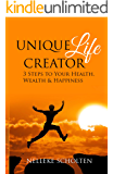 Unique Life Creator: 3 Steps to Your  Health, Wealth and Happiness