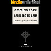 """O problema de ser """"centrado na cruz"""": Como a igreja de hoje descentraliza o Evangelho"""