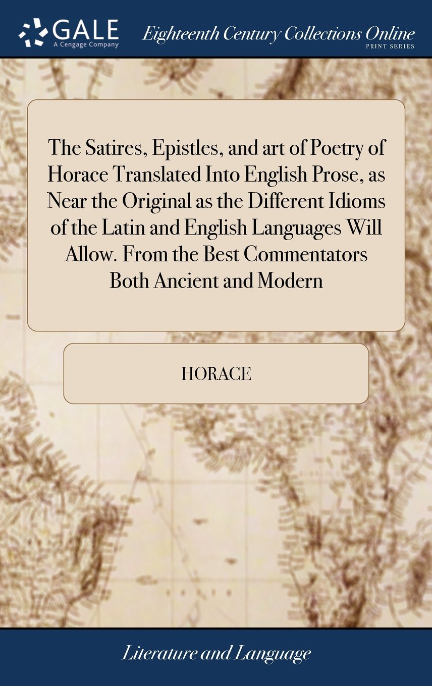 Download The Satires, Epistles, and Art of Poetry of Horace Translated Into English Prose, as Near the Original as the Different Idioms of the Latin and ... the Best Commentators Both Ancient and Modern ebook