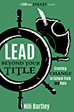 Lead Beyond Your Title: Creating Change in School from Any Role (A Lead Like a PIRATE Guide Book 4)