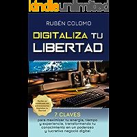 DIGITALIZA TU LIBERTAD: 7 Claves para Maximizar tu Energía, Tiempo y Experiencia, Transformando tu Conocimiento en un Poderoso y Lucrativo Negocio Digital
