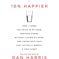 10% Happier: How I Tamed the Voice in My Head, Reduced Stress Without Losing My Edge, and Found a Self-Help That Actually Works