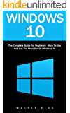 Windows 10: The Complete Guide For Beginners - How To Use And Get The Most Out Of Windows 10! (Tips And Tricks, User Guide, Windows For Beginners) (English Edition)
