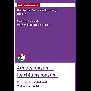 Beiträge zur Verbraucherforschung Band 12 Armutskonsum – Reichtumskonsum:: Soziale Ungleichheit und Verbraucherpolitik…