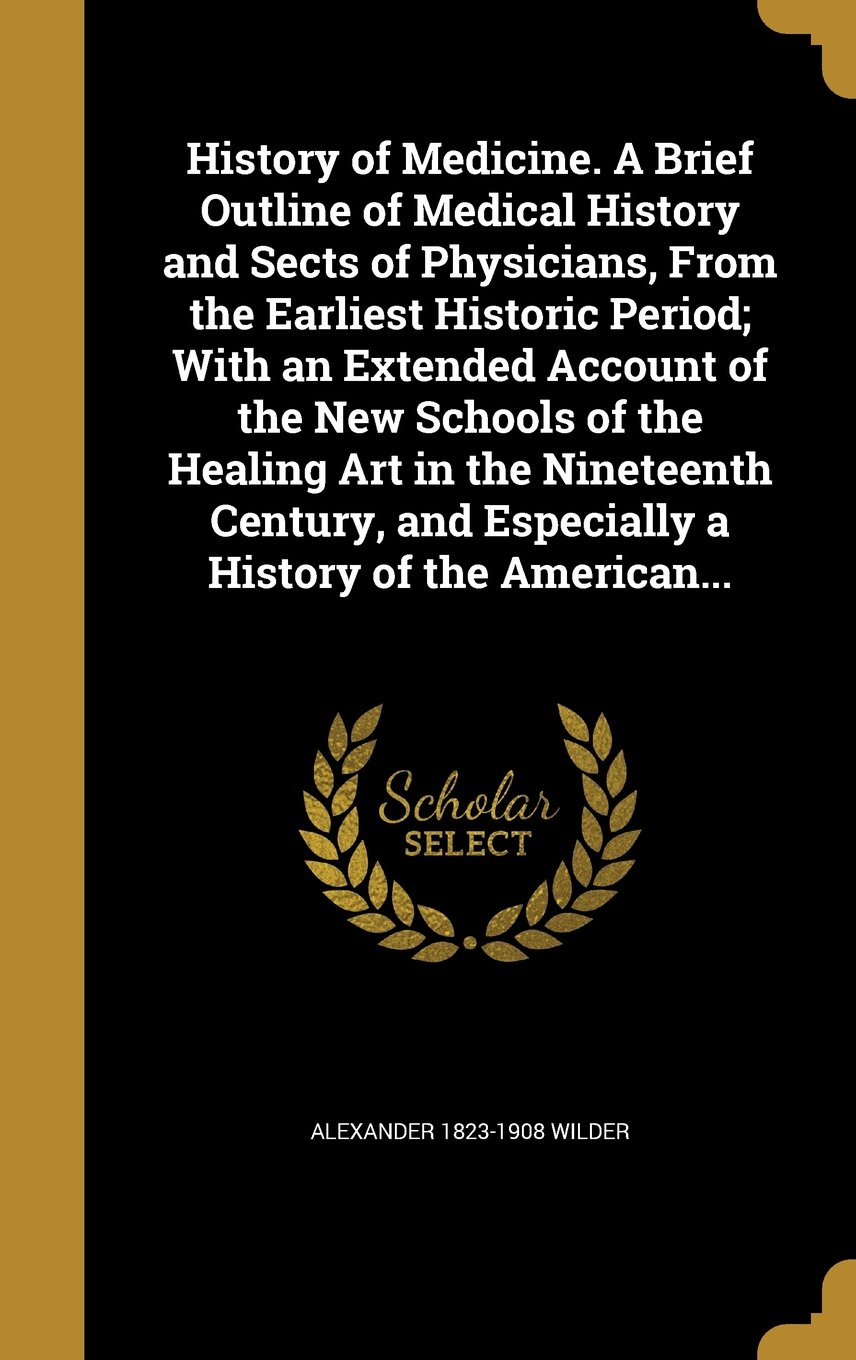 Read Online History of Medicine. a Brief Outline of Medical History and Sects of Physicians, from the Earliest Historic Period; With an Extended Account of the ... and Especially a History of the American... ebook