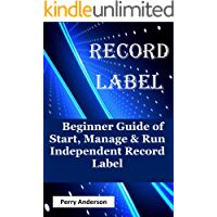 Record Label: Beginner Guide of Start, Manage & Run Independent Record Label (record love,music business,music composition,music career,music creation,recording ... audio,home recording, music production)