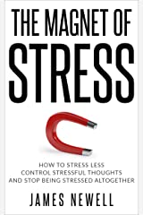 Stress relief: The Magnet of Stress: How to stress less, control stressful thoughts and stop being stressed altogether. Kindle Edition