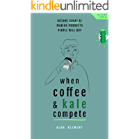 When Coffee and Kale Compete: Become great at making products people will buy (English Edition)
