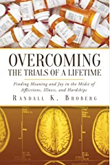 Overcoming the Trials of a Lifetime: Finding Meaning and Joy in the Midst of Afflictions, Illness, and Hardships Kindle Edition