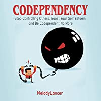 Codependency: Stop Controlling Others, Boost Your Self Esteem, and Be Codependent No More