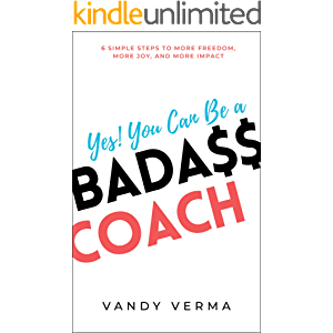 Yes! You Can Be a Badass Coach: 6 Simple Steps to More Freedom, More Joy, and More Impact