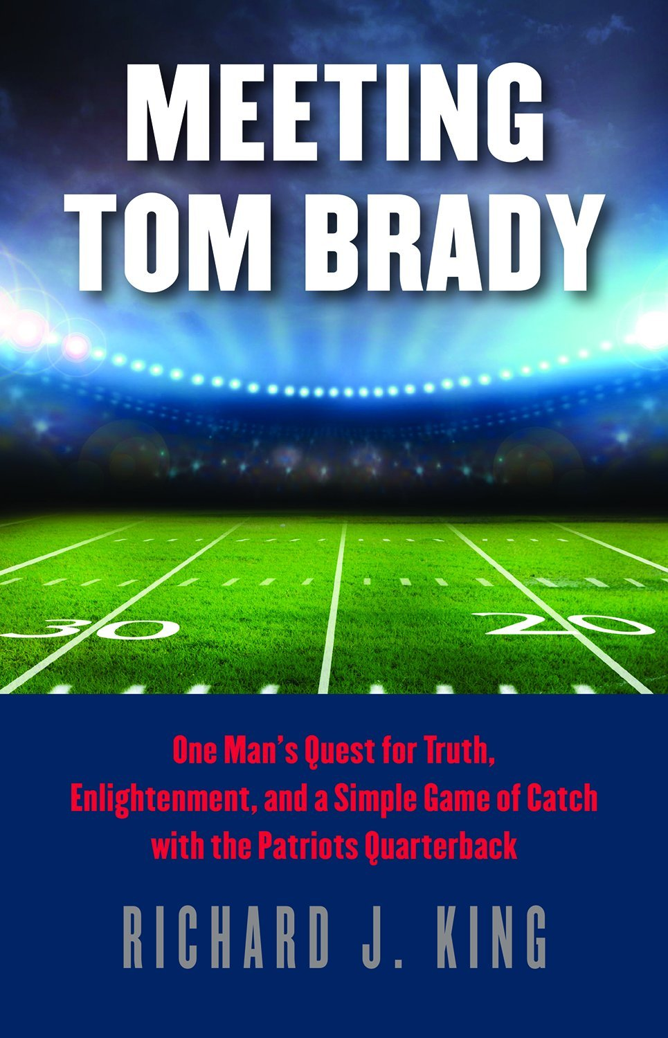 Download Meeting Tom Brady: One Man's Quest for Truth, Enlightenment, and a Simple Game of Catch with the Patriots Quarterback pdf epub