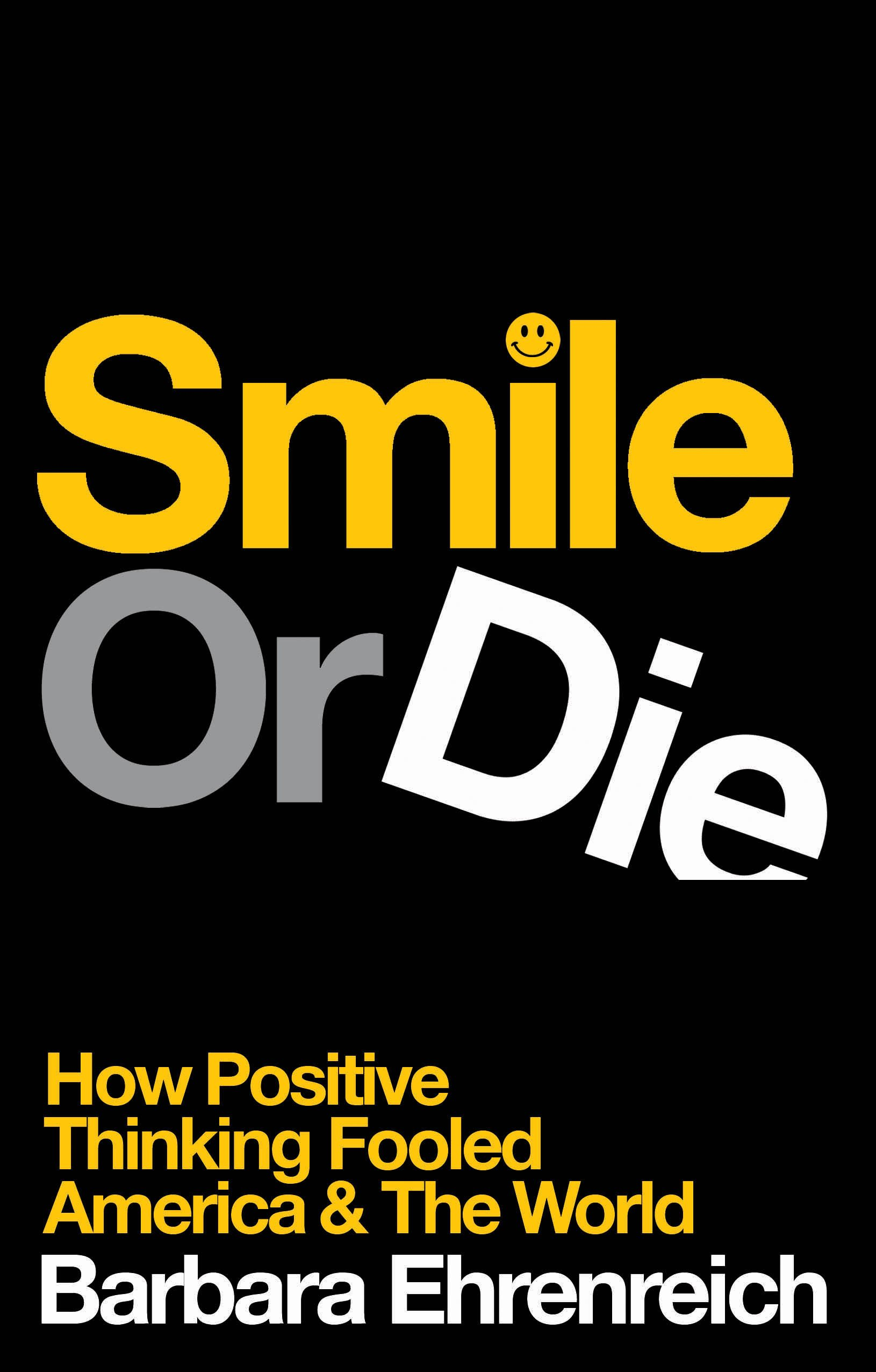 Smile Or Die How Positive Thinking Fooled America And The World Barbara Ehrenreich 9781847081353 Amazon Books