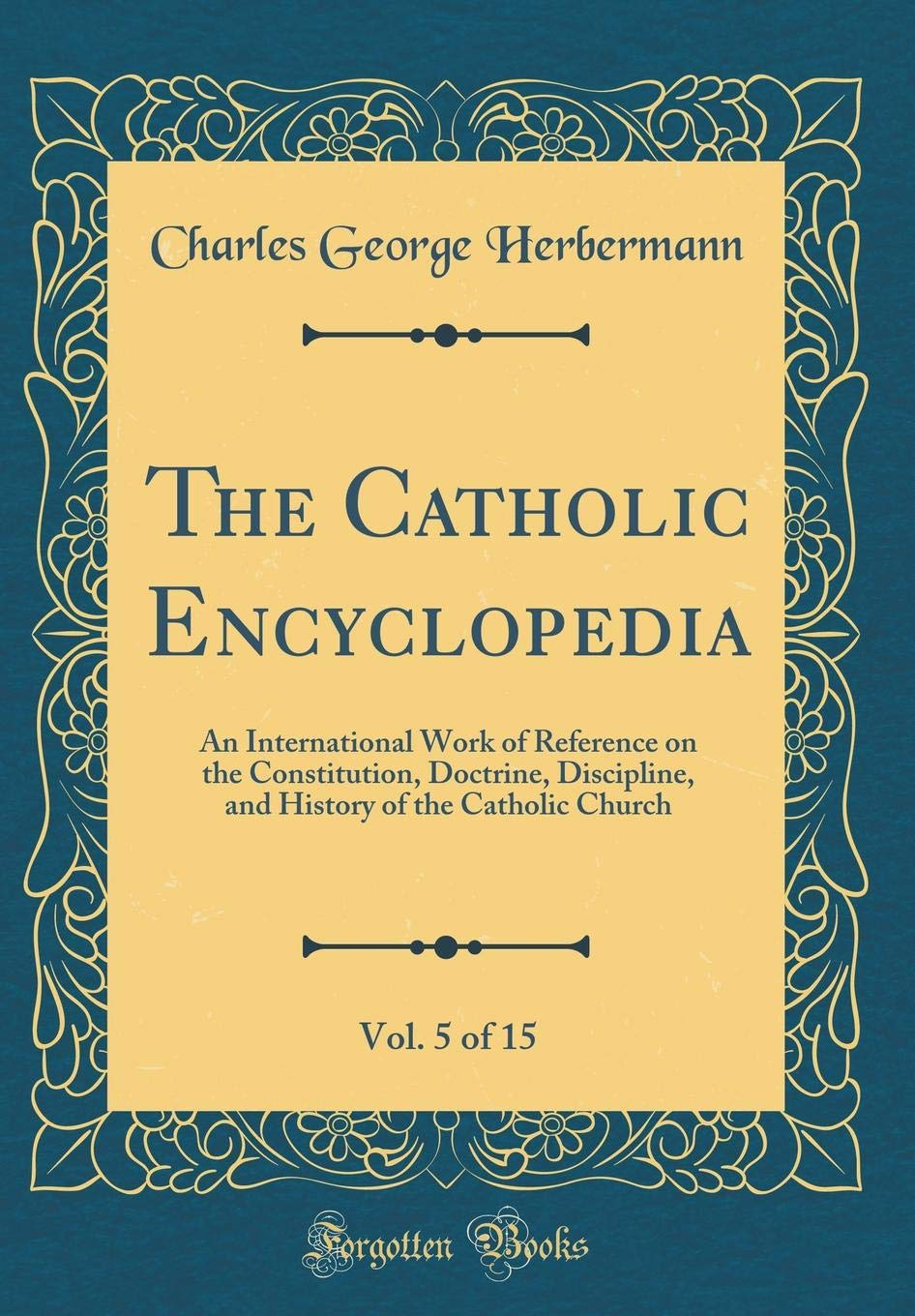 The Catholic Encyclopedia, Vol. 5 of 15: An International Work of Reference on the Constitution, Doctrine, Discipline, and History of the Catholic Church (Classic Reprint) pdf