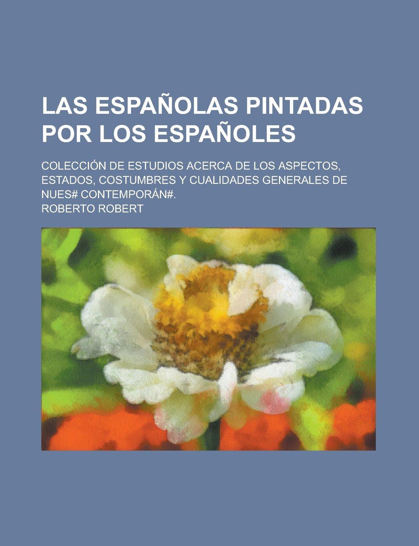 Las Españolas pintadas por los Españoles; colección de estudios acerca de los aspectos, estados, costumbres y cualidades generales de nues# contemporán#.