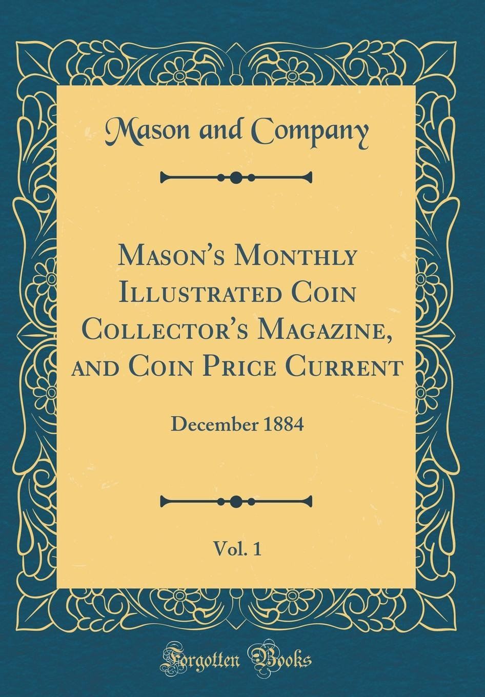 Read Online Mason's Monthly Illustrated Coin Collector's Magazine, and Coin Price Current, Vol. 1: December 1884 (Classic Reprint) PDF
