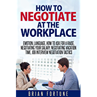 How to negotiate at the workplace: Emotion, language, how to ask for a raise, negotiating your salary, negotiating vacation time, job interview negotiation ... at the workplace) (English Edition)