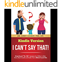 "I Can't Say That!: Going Beyond ""The Talk"": Equipping Your Children to Make Choices About Sexuality and Gender From a Biblical Sexual Ethic"
