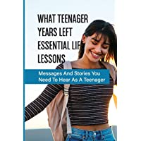 What Teenager Years Left Essential Life Lessons: Messages And Stories You Need To Hear As A Teenager: Pieces Of Advice…