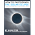 How to Photograph the Solar Eclipse: A Guide to Capturing the 2017 Total Eclipse of the Sun